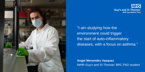 """""""I am studying how the environment could trigger the start of auto-inflammatory diseases, with a focus on asthma."""" ngel Menendez Vazquez NIHR Guy's and St Thomas' BRC PhD student"""
