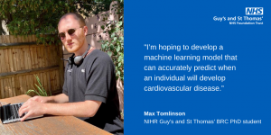 """""""I'm hoping to develop a machine learning model that can accurately predict when an individual will develop cardiovascular disease."""" Max Tomlinson NIHR Guy's and St Thomas' BRC PhD student"""